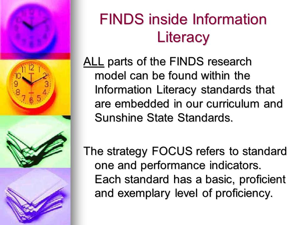 FINDS inside Information Literacy ALL parts of the FINDS research model can be found within the Information Literacy standards that are embedded in our curriculum and Sunshine State Standards.