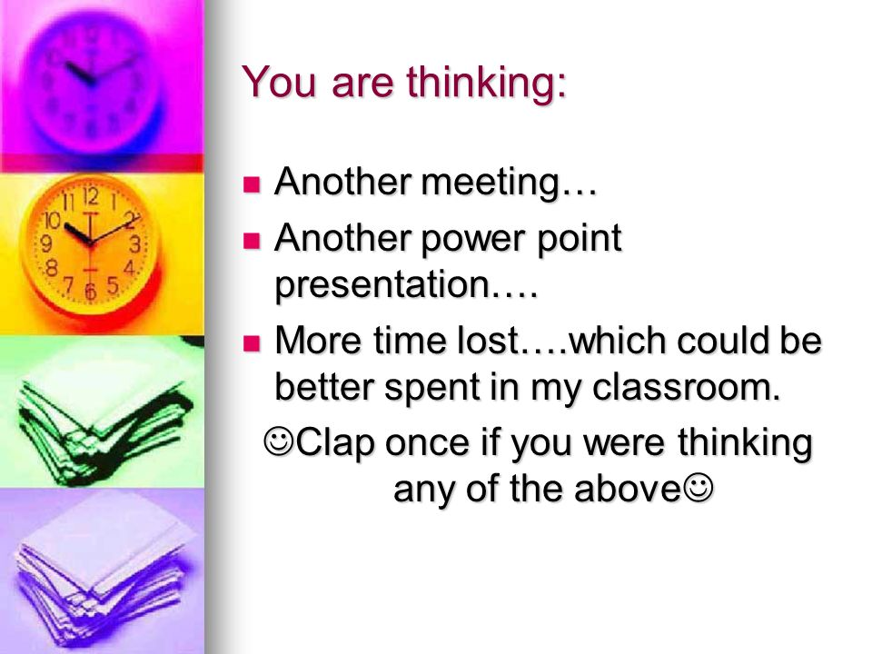 You are thinking: Another meeting… Another meeting… Another power point presentation…. Another power point presentation…. More time lost….which could