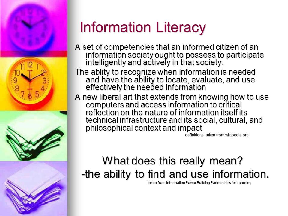 Information Literacy A set of competencies that an informed citizen of an information society ought to possess to participate intelligently and actively in that society.