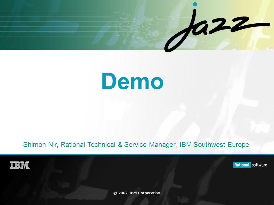 © 2007 IBM Corporation Demo Shimon Nir, Rational Technical & Service Manager, IBM Southwest Europe
