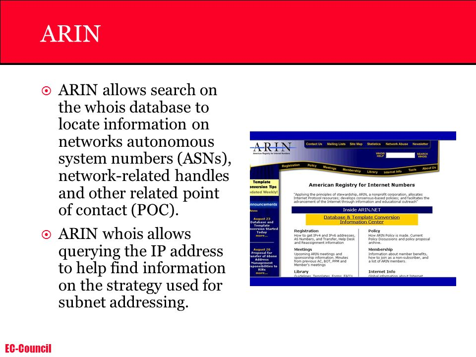EC-Council ARIN ARIN allows search on the whois database to locate information on networks autonomous system numbers (ASNs), network-related handles a