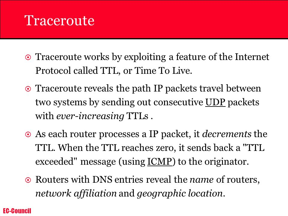 EC-Council Traceroute Traceroute works by exploiting a feature of the Internet Protocol called TTL, or Time To Live. Traceroute reveals the path IP pa