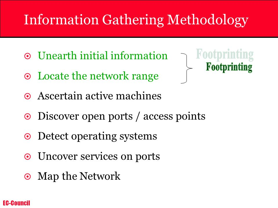 EC-Council Information Gathering Methodology Unearth initial information Locate the network range Ascertain active machines Discover open ports / acce