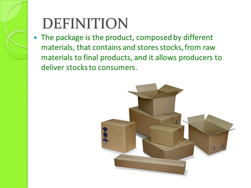 DEFINITION The package is the product, composed by different materials, that contains and stores stocks, from raw materials to final products, and it allows producers to deliver stocks to consumers.