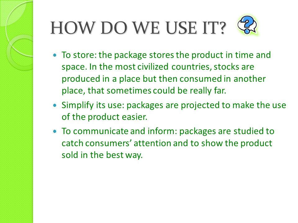 HOW DO WE USE IT. To store: the package stores the product in time and space.