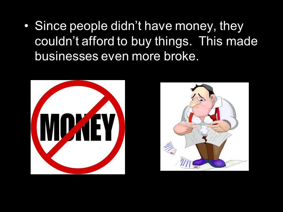Since people didnt have money, they couldnt afford to buy things. This made businesses even more broke.
