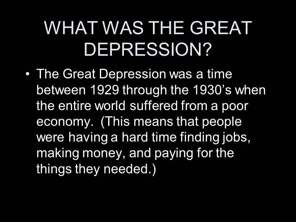 WHAT WAS THE GREAT DEPRESSION? The Great Depression was a time between 1929 through the 1930s when the entire world suffered from a poor economy. (Thi