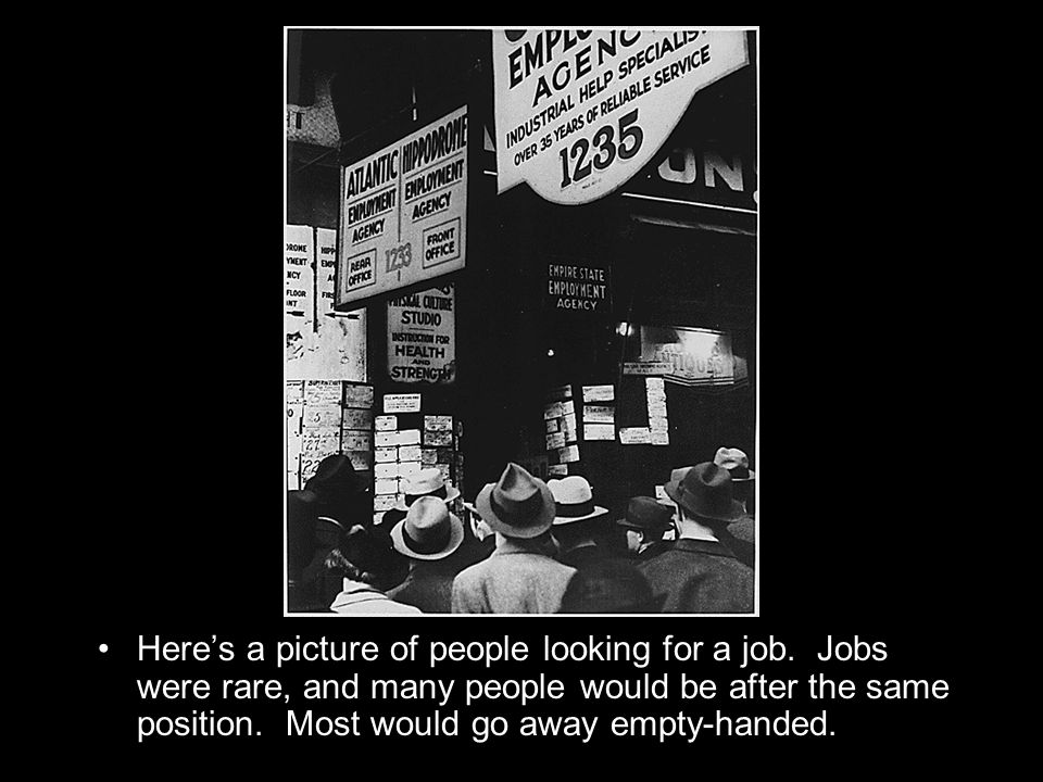 Heres a picture of people looking for a job. Jobs were rare, and many people would be after the same position. Most would go away empty-handed.