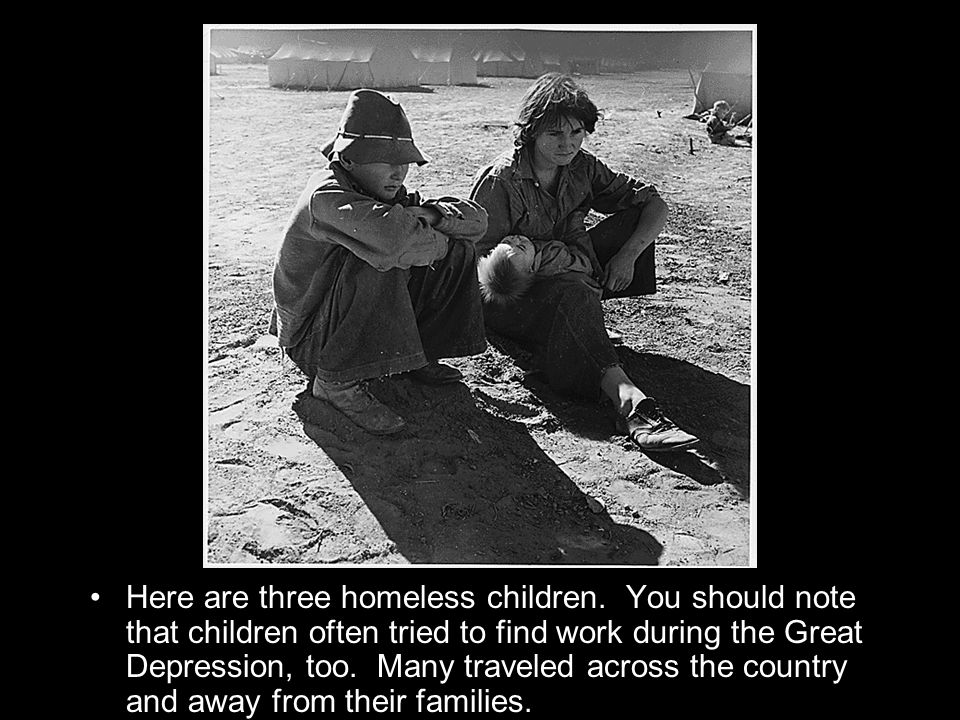 Here are three homeless children. You should note that children often tried to find work during the Great Depression, too. Many traveled across the co