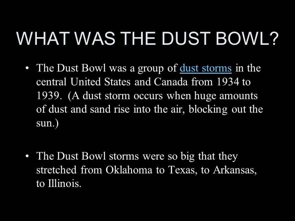 WHAT WAS THE DUST BOWL? The Dust Bowl was a group of dust storms in the central United States and Canada from 1934 to 1939. (A dust storm occurs when