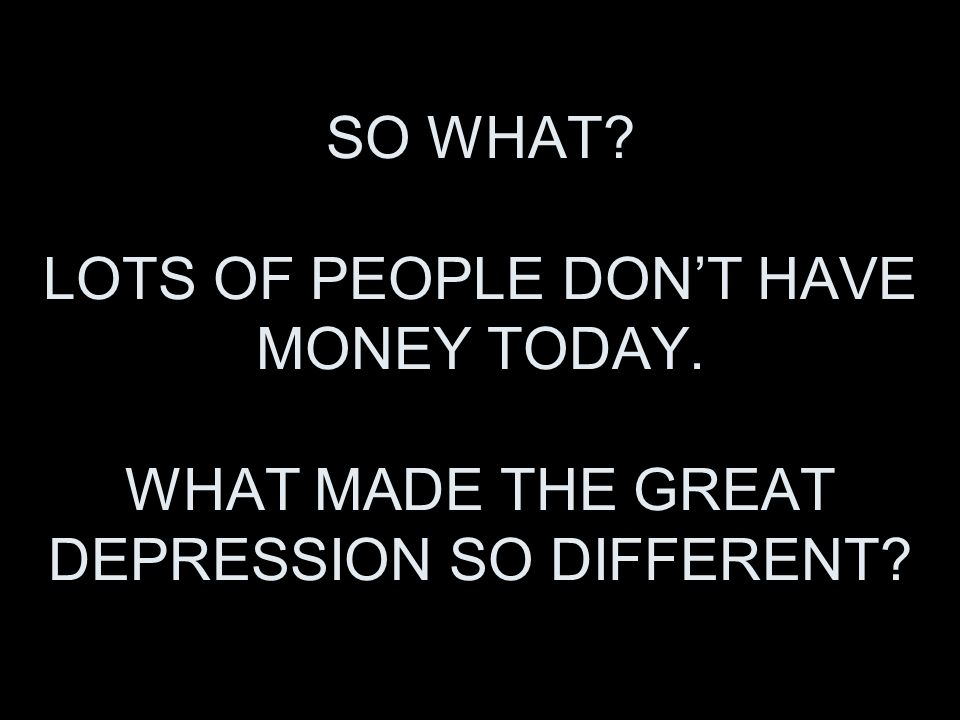 SO WHAT LOTS OF PEOPLE DONT HAVE MONEY TODAY. WHAT MADE THE GREAT DEPRESSION SO DIFFERENT