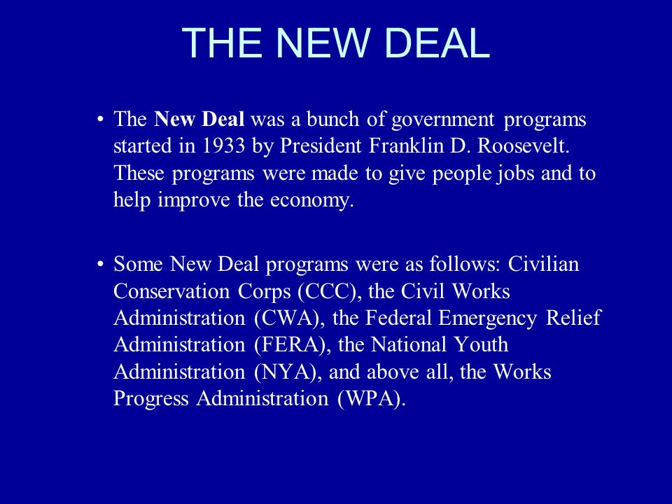 THE NEW DEAL The New Deal was a bunch of government programs started in 1933 by President Franklin D. Roosevelt. These programs were made to give peop