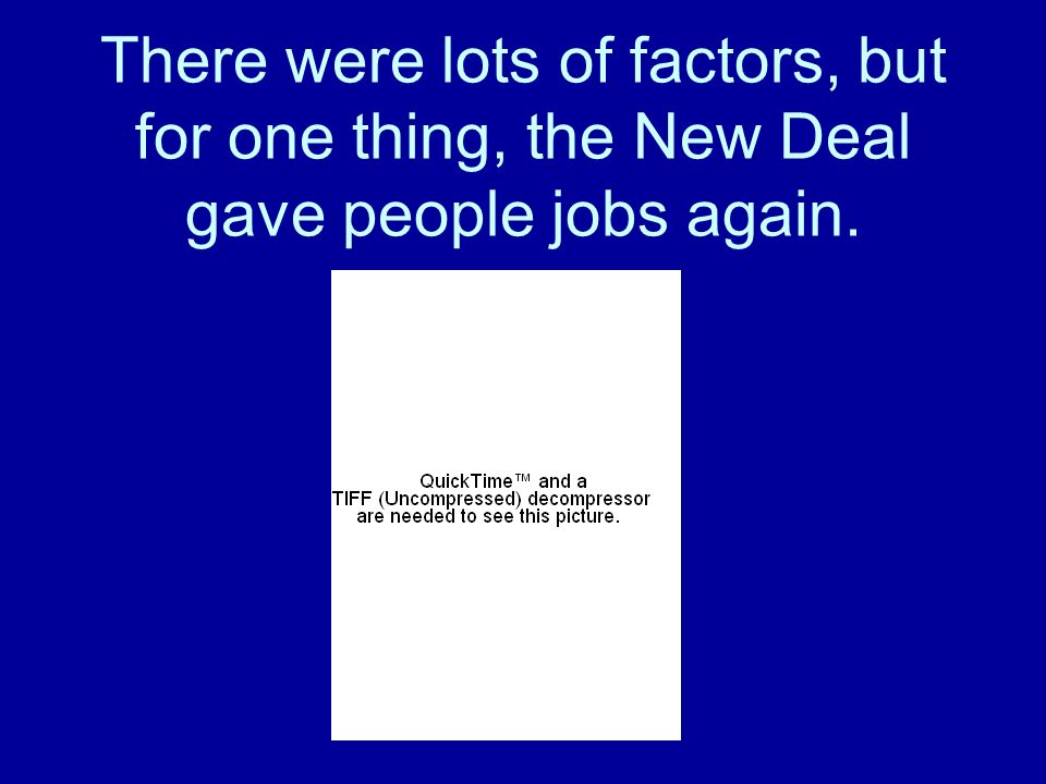 There were lots of factors, but for one thing, the New Deal gave people jobs again.
