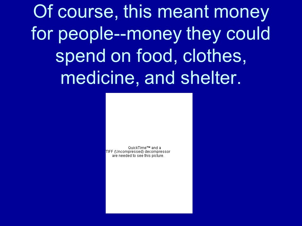 Of course, this meant money for people--money they could spend on food, clothes, medicine, and shelter.