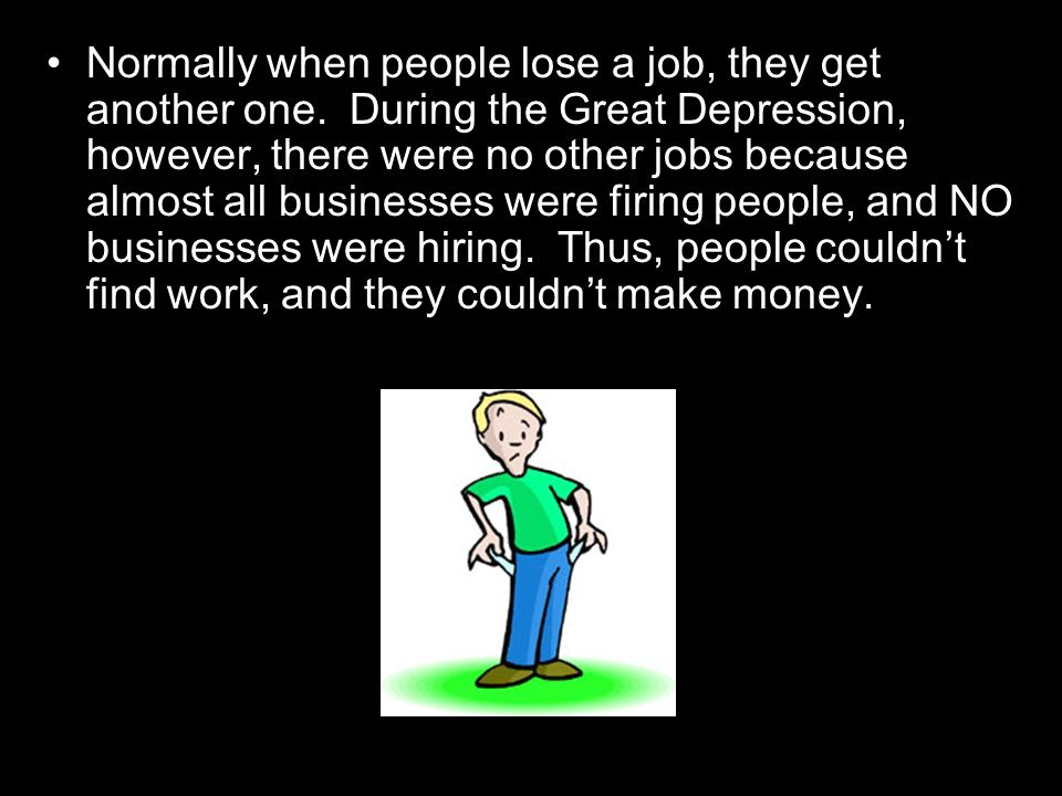 Normally when people lose a job, they get another one. During the Great Depression, however, there were no other jobs because almost all businesses we