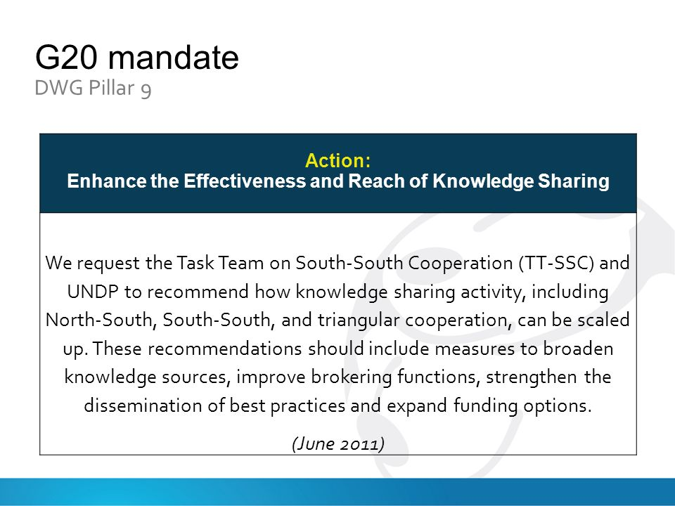 G20 mandate DWG Pillar 9 Action: Enhance the Effectiveness and Reach of Knowledge Sharing We request the Task Team on South-South Cooperation (TT-SSC) and UNDP to recommend how knowledge sharing activity, including North-South, South-South, and triangular cooperation, can be scaled up.