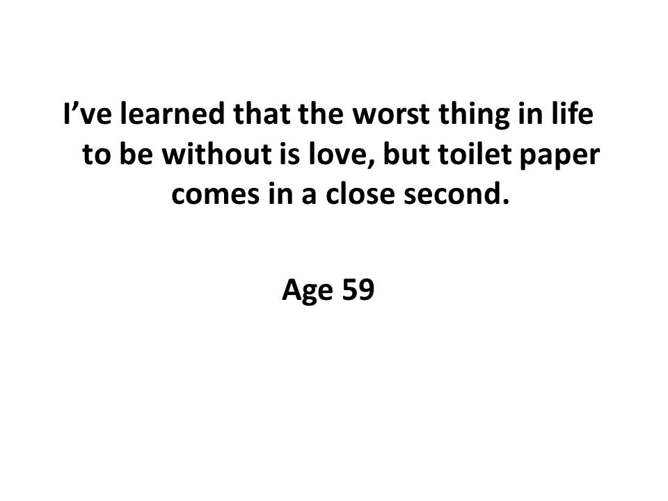 Ive learned that the worst thing in life to be without is love, but toilet paper comes in a close second.