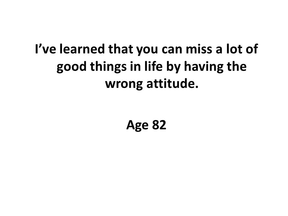 Ive learned that you can miss a lot of good things in life by having the wrong attitude. Age 82