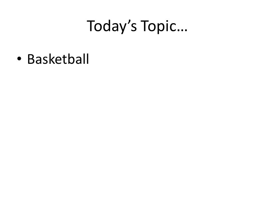 Todays Topic… Basketball