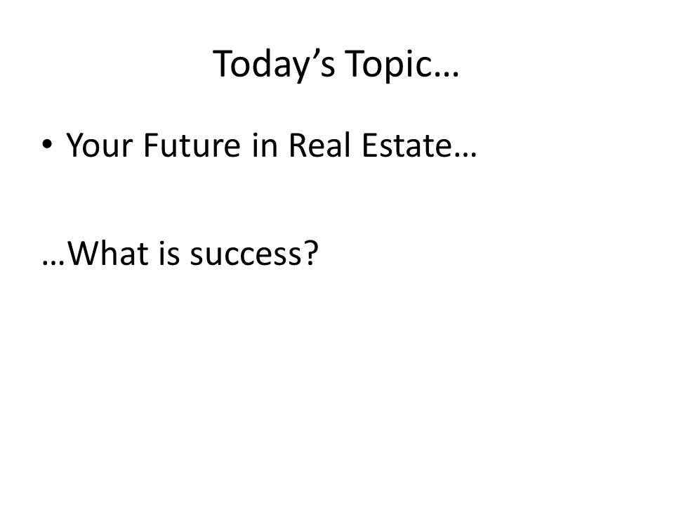 Todays Topic… Your Future in Real Estate… …What is success