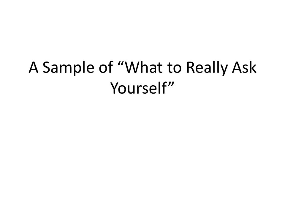 A Sample of What to Really Ask Yourself