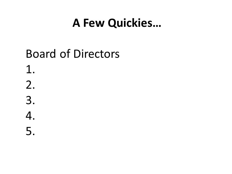 A Few Quickies… Board of Directors 1. 2. 3. 4. 5.