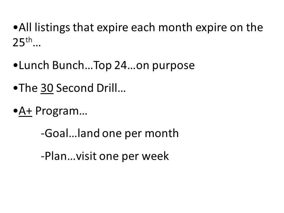 All listings that expire each month expire on the 25 th … Lunch Bunch…Top 24…on purpose The 30 Second Drill… A+ Program… -Goal…land one per month -Plan…visit one per week