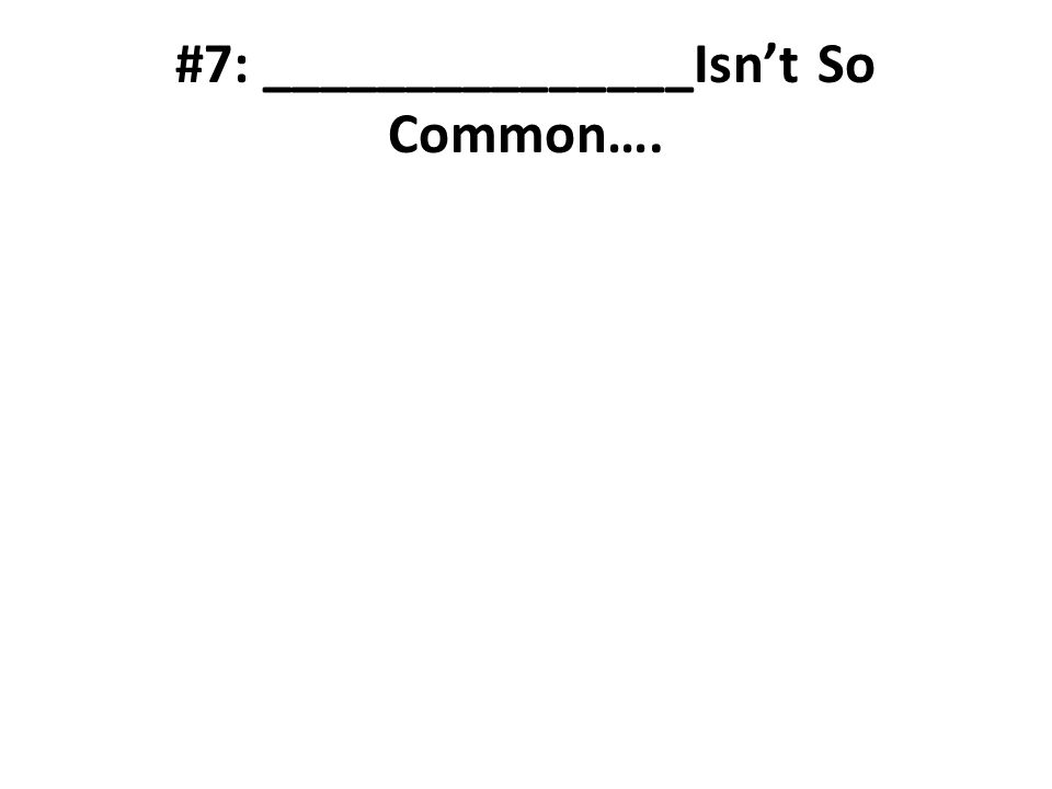 #7: _______________Isnt So Common….