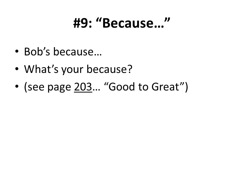 #9: Because… Bobs because… Whats your because (see page 203… Good to Great)
