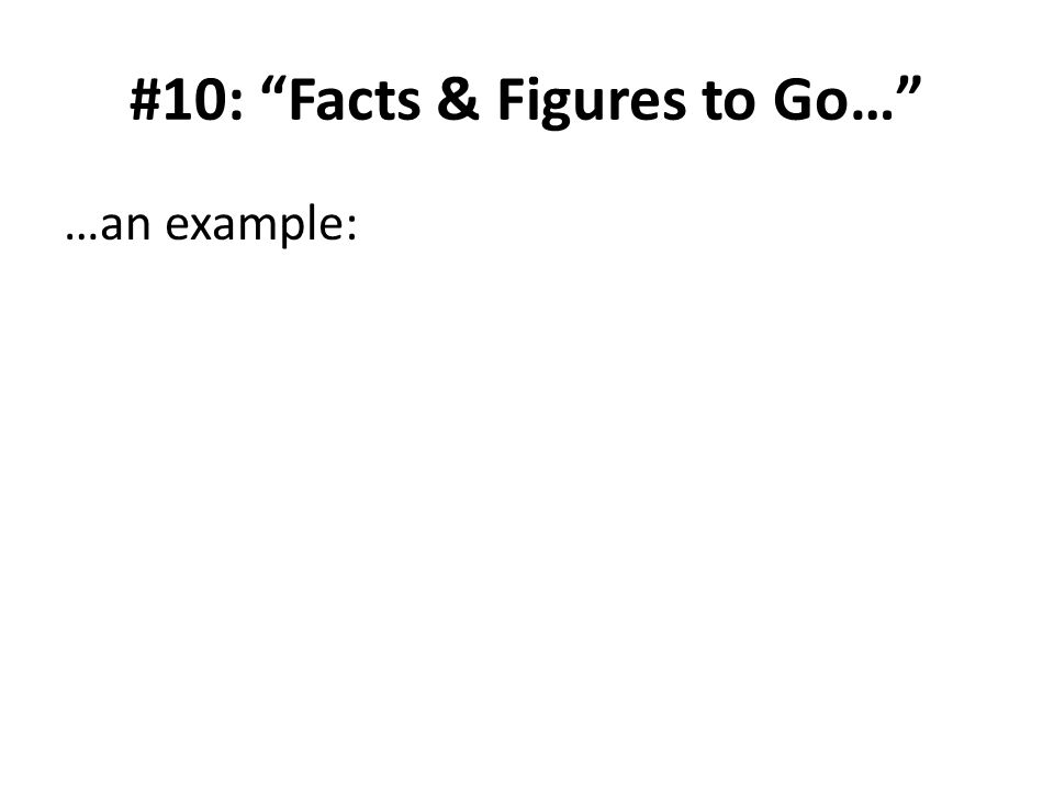 #10: Facts & Figures to Go… …an example: