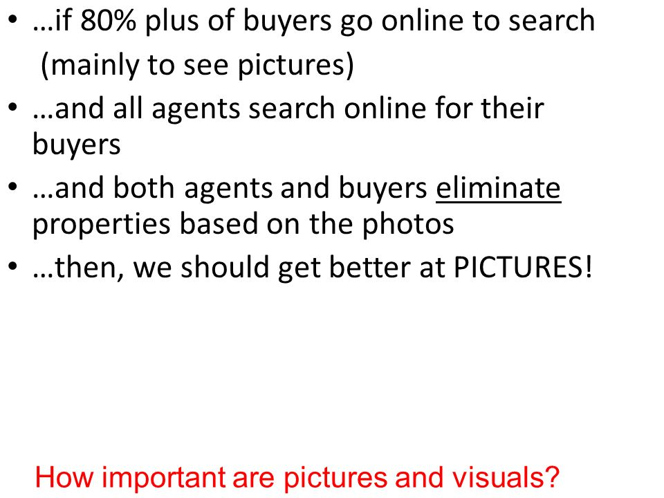 …if 80% plus of buyers go online to search (mainly to see pictures) …and all agents search online for their buyers …and both agents and buyers eliminate properties based on the photos …then, we should get better at PICTURES.