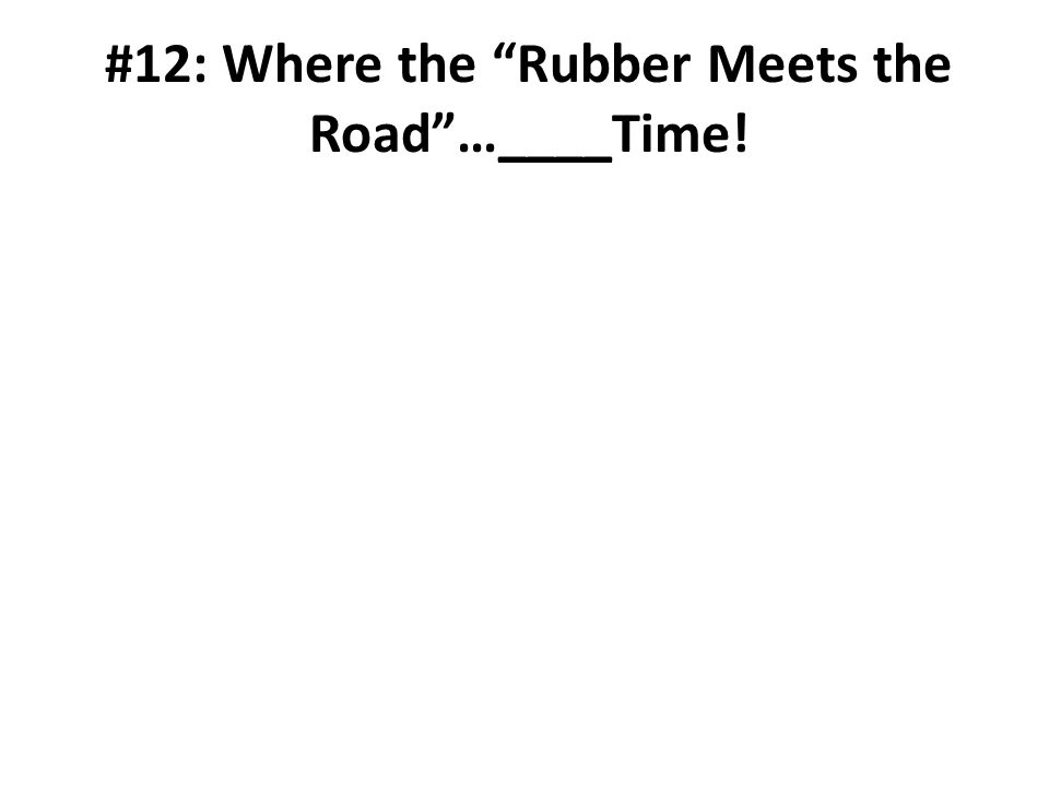 #12: Where the Rubber Meets the Road…____Time!