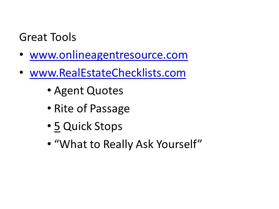 Great Tools www.onlineagentresource.com www.RealEstateChecklists.com Agent Quotes Rite of Passage 5 Quick Stops What to Really Ask Yourself