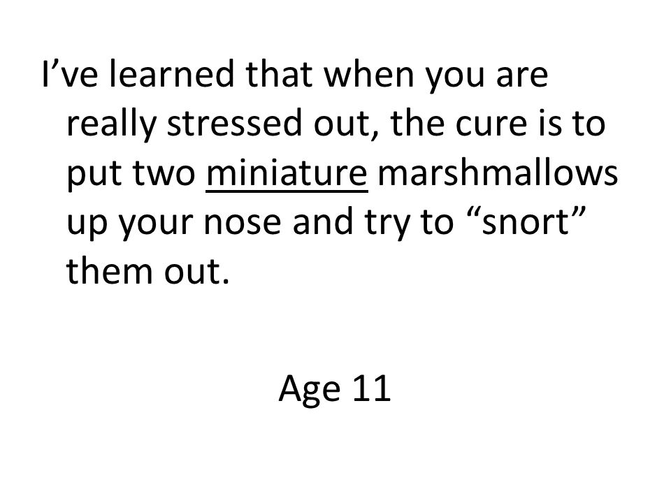Ive learned that when you are really stressed out, the cure is to put two miniature marshmallows up your nose and try to snort them out.