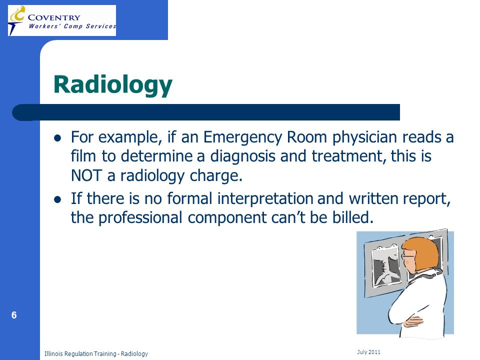6 Illinois Regulation Training - Radiology July 2011 Radiology For example, if an Emergency Room physician reads a film to determine a diagnosis and treatment, this is NOT a radiology charge.