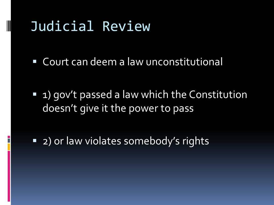 Judicial Review Court can deem a law unconstitutional 1) govt passed a law which the Constitution doesnt give it the power to pass 2) or law violates