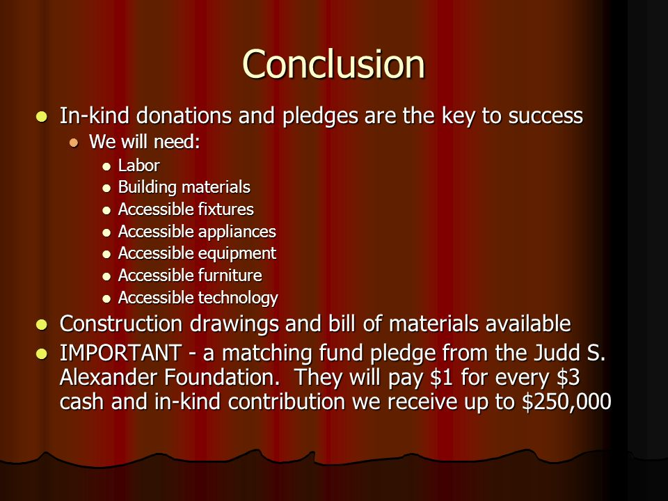 Conclusion In-kind donations and pledges are the key to success In-kind donations and pledges are the key to success We will need: We will need: Labor Labor Building materials Building materials Accessible fixtures Accessible fixtures Accessible appliances Accessible appliances Accessible equipment Accessible equipment Accessible furniture Accessible furniture Accessible technology Accessible technology Construction drawings and bill of materials available Construction drawings and bill of materials available IMPORTANT - a matching fund pledge from the Judd S.