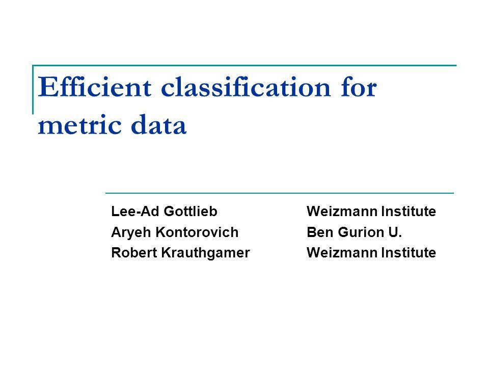 Efficient classification for metric data Lee-Ad GottliebWeizmann Institute Aryeh KontorovichBen Gurion U.