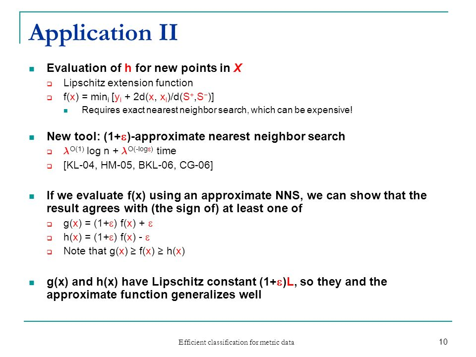 Efficient classification for metric data 10 Application II Evaluation of h for new points in X Lipschitz extension function f(x) = min i [y i + 2d(x,