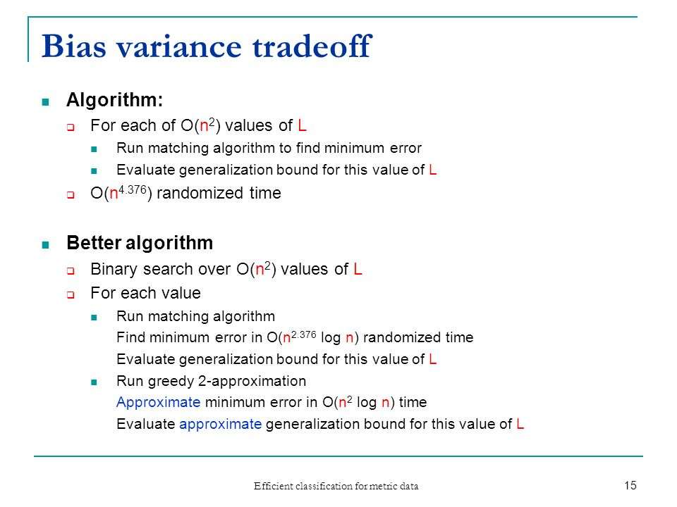 Efficient classification for metric data 15 Bias variance tradeoff Algorithm: For each of O(n 2 ) values of L Run matching algorithm to find minimum e