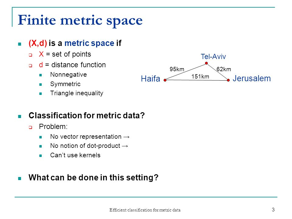 Efficient classification for metric data 3 Finite metric space (X,d) is a metric space if X = set of points d = distance function Nonnegative Symmetri