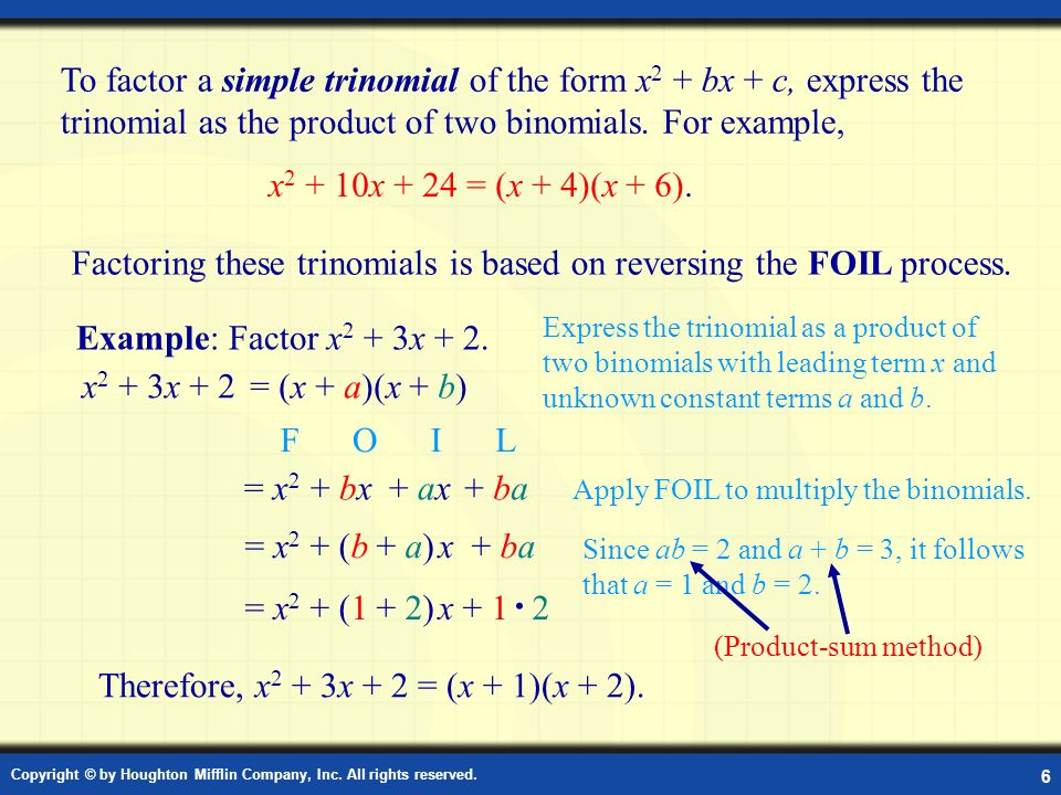 Copyright © by Houghton Mifflin Company, Inc. All rights reserved. 6 Factor x 2 + bx + c Factoring these trinomials is based on reversing the FOIL pro