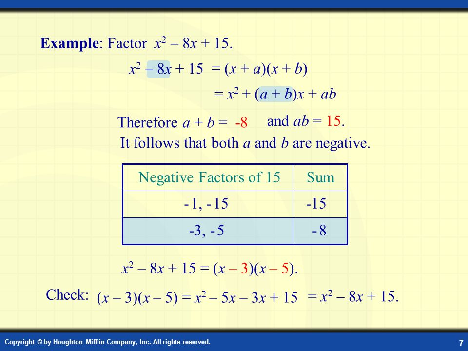 Copyright © by Houghton Mifflin Company, Inc. All rights reserved. 7 Example: Factor Example: Factor x 2 – 8x + 15. = (x + a)(x + b) (x – 3)(x – 5) =