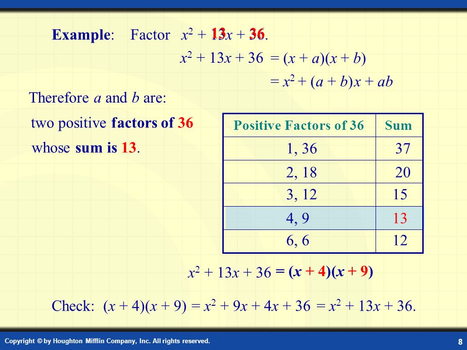 Copyright © by Houghton Mifflin Company, Inc. All rights reserved. 8 Example: Factor Example: Factor x 2 + 13x + 36. = (x + a)(x + b) Check: (x + 4)(x