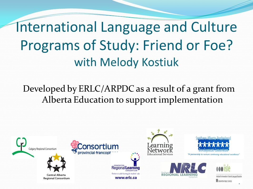 International Language and Culture Programs of Study: Friend or Foe? with Melody Kostiuk Developed by ERLC/ARPDC as a result of a grant from Alberta E