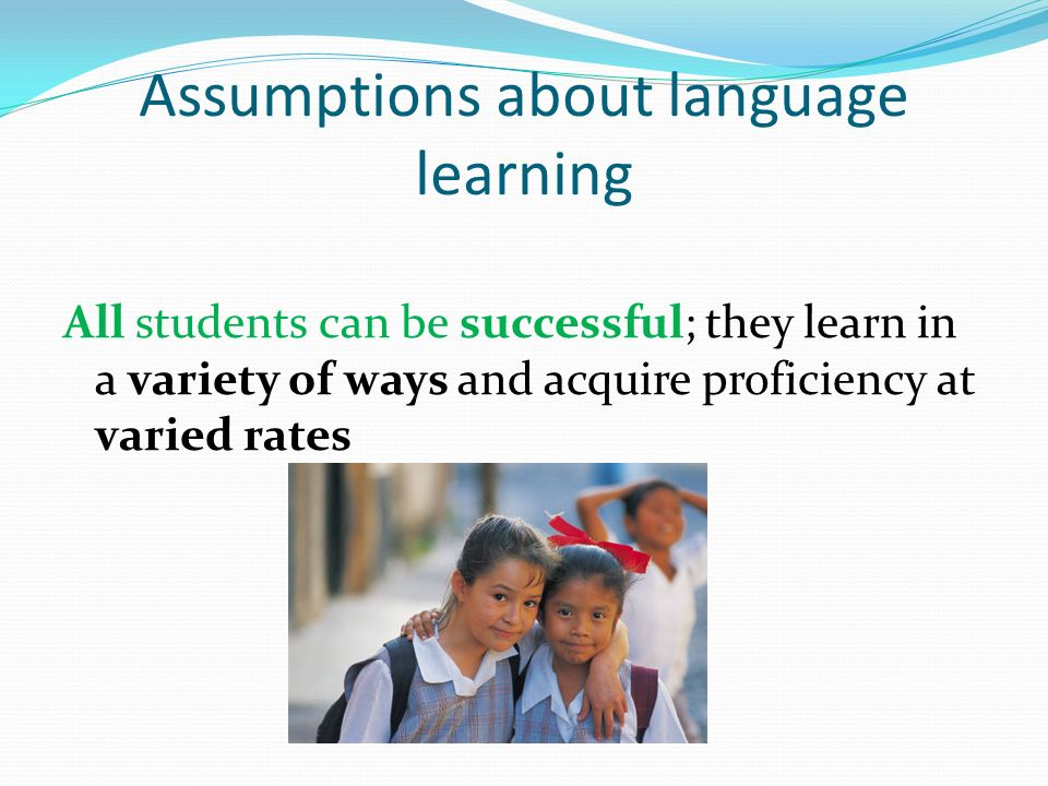 Assumptions about language learning All students can be successful; they learn in a variety of ways and acquire proficiency at varied rates