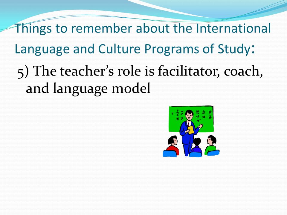 Things to remember about the International Language and Culture Programs of Study : 5) The teachers role is facilitator, coach, and language model