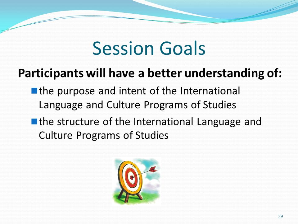 Session Goals Participants will have a better understanding of: the purpose and intent of the International Language and Culture Programs of Studies the structure of the International Language and Culture Programs of Studies 29