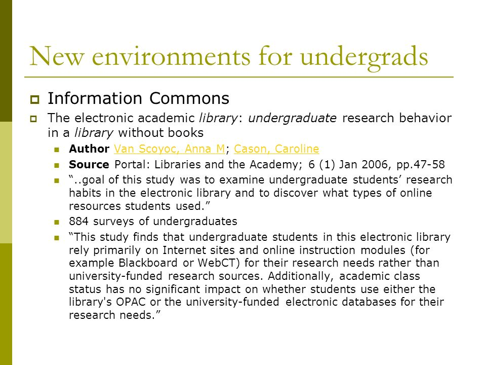 New environments for undergrads Information Commons The electronic academic library: undergraduate research behavior in a library without books Author Van Scoyoc, Anna M; Cason, CarolineVan Scoyoc, Anna MCason, Caroline Source Portal: Libraries and the Academy; 6 (1) Jan 2006, pp goal of this study was to examine undergraduate students research habits in the electronic library and to discover what types of online resources students used.
