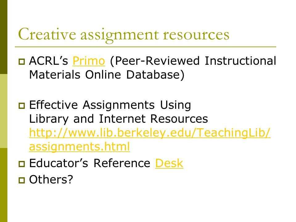 Creative assignment resources ACRLs Primo (Peer-Reviewed Instructional Materials Online Database)Primo Effective Assignments Using Library and Internet Resources   assignments.html   assignments.html Educators Reference DeskDesk Others